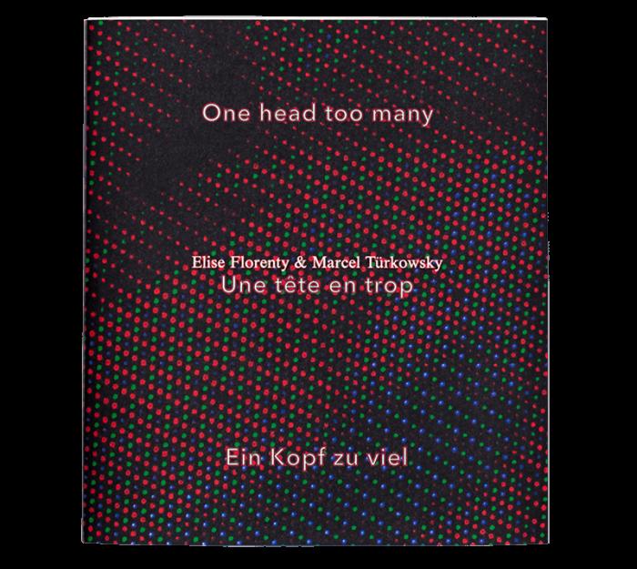 Elise Florenty & Marcel Türkowsky: One head too many. Une tête en trop. Ein Kopf zu viel